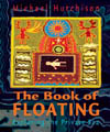 The Book of Floating: Exploring the Private Sea, Michael Hutchison